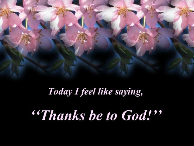 Today I feel like saying,  ''Thanks be to God!''