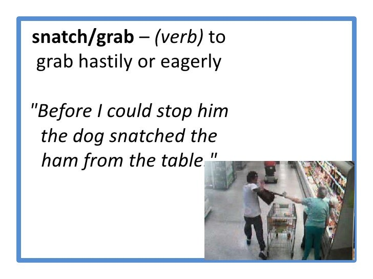 """snatch/grab – (verb) to grab hastily or eagerly """"Before I could stop him the dog snatched the ham from the table.""""  <br />"""