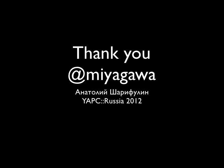 Thank you@miyagawaАнатолий Шарифулин YAPC::Russia 2012