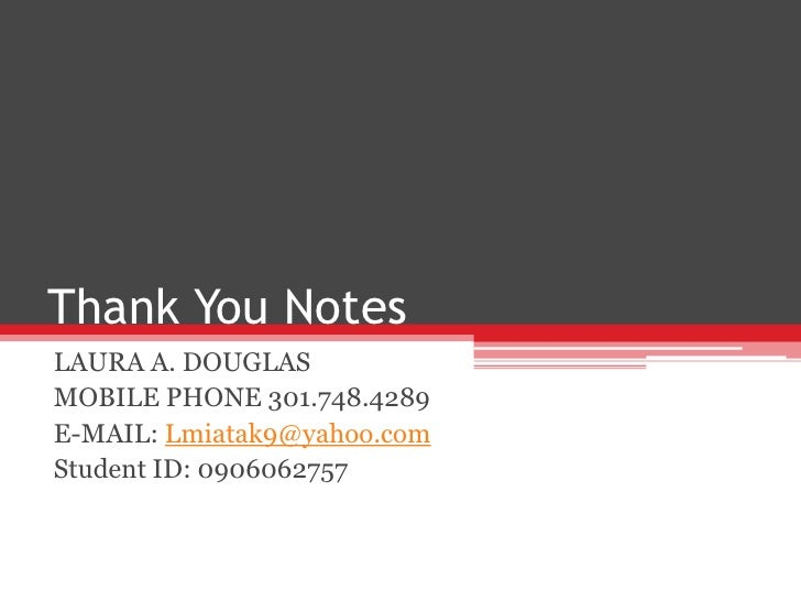 Thank You Notes<br />LAURA A. DOUGLAS <br />MOBILE PHONE 301.748.4289  <br />E-MAIL: Lmiatak9@yahoo.com<br />Student ID: 0...