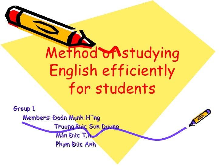 Method of studying English efficiently for students Group 1 Members: Đoàn Mạnh Hùng Trương Đức Sơn Dương Mẫn Đức Tân Phạm ...