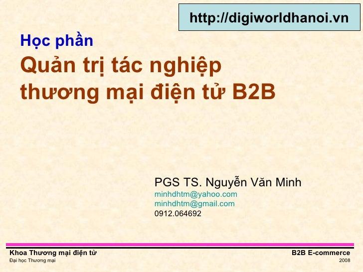Học phần   Quản trị tác nghiệp thương mại điện tử B2B PGS TS. Nguyễn Văn Minh [email_address]   [email_address] 0912.06469...