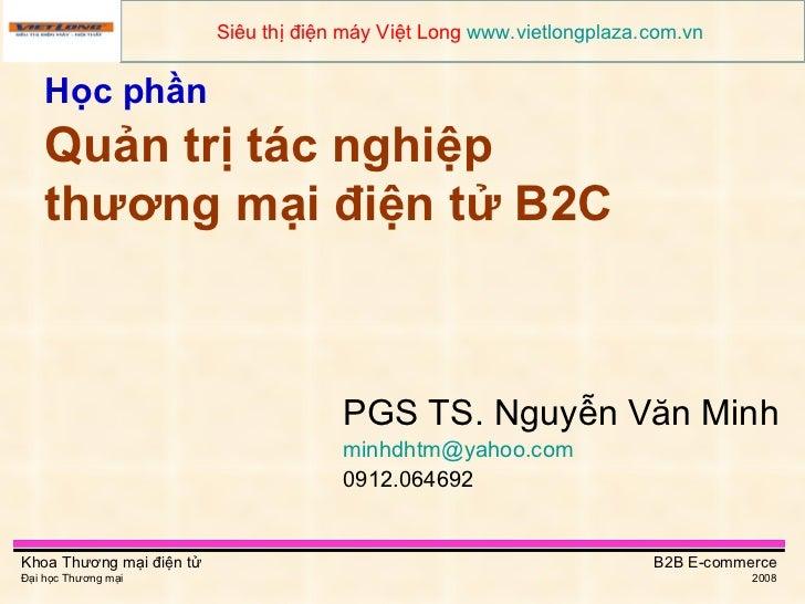 Học phần   Quản trị tác nghiệp thương mại điện tử B2C PGS TS. Nguyễn Văn Minh [email_address]   0912.064692 Siêu thị điện ...