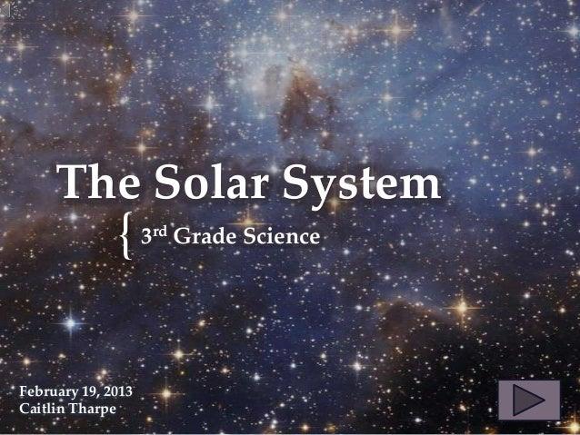 {The Solar System3rd Grade ScienceFebruary 19, 2013Caitlin Tharpe