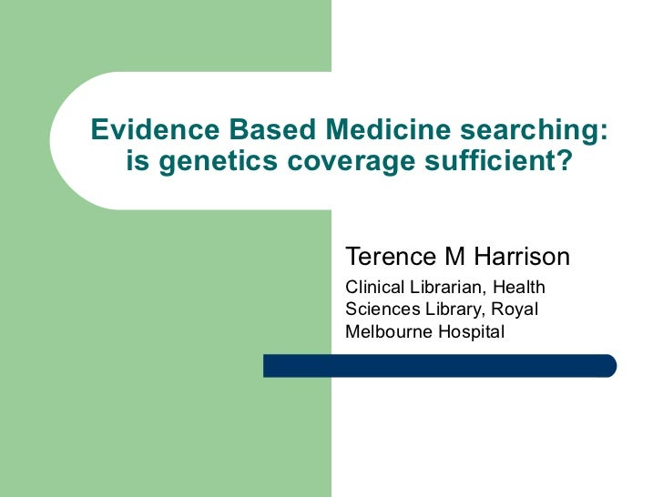 Evidence Based Medicine searching: is genetics coverage sufficient? Terence M Harrison Clinical Librarian, Health Sciences...