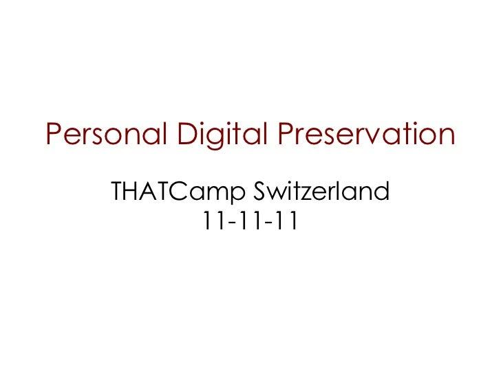 Personal Digital Preservation THATCamp Switzerland 11-11-11