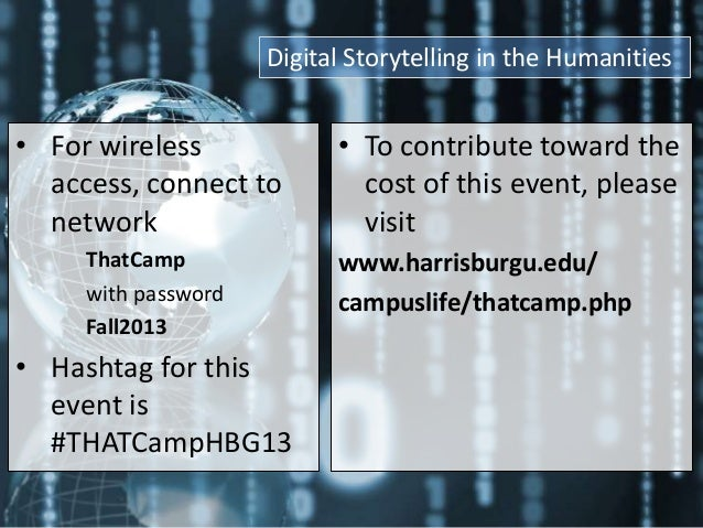 Digital Storytelling in the Humanities  • For wireless access, connect to network ThatCamp with password Fall2013  • Hasht...