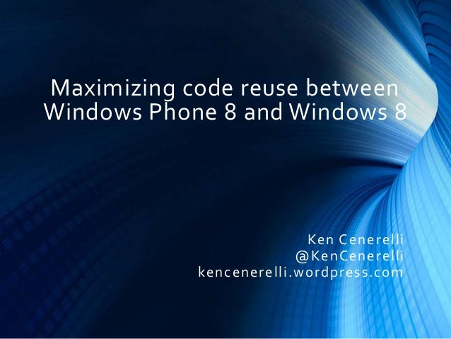 Maximizing code reuse between Windows Phone 8 and Windows 8 Ken Cenerelli @KenCenerelli kencenerelli.wordpress.com