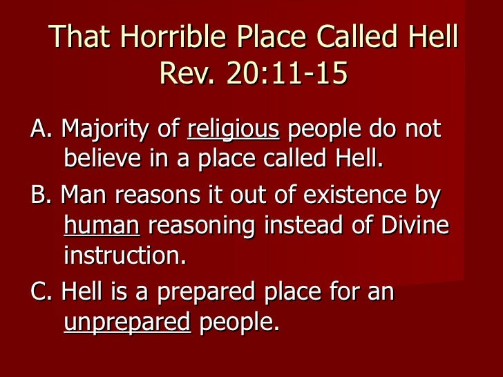That Horrible Place Called Hell        Rev. 20:11-15A. Majority of religious people do not   believe in a place called Hel...