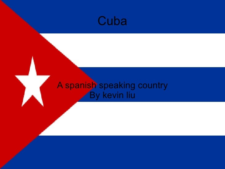 A spanish speaking country By kevin liu Cuba