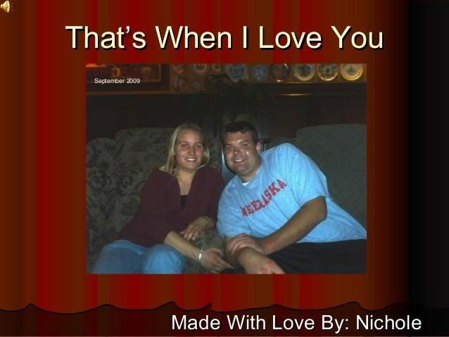 That's When I Love YouThat's When I Love You Made With Love By: NicholeMade With Love By: Nichole September 2009