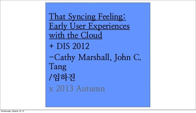 That Syncing Feeling: Early User Experiences with the Cloud + DIS 2012 -Cathy Marshall, John C. Tang /임하진 x 2013 Autumn We...