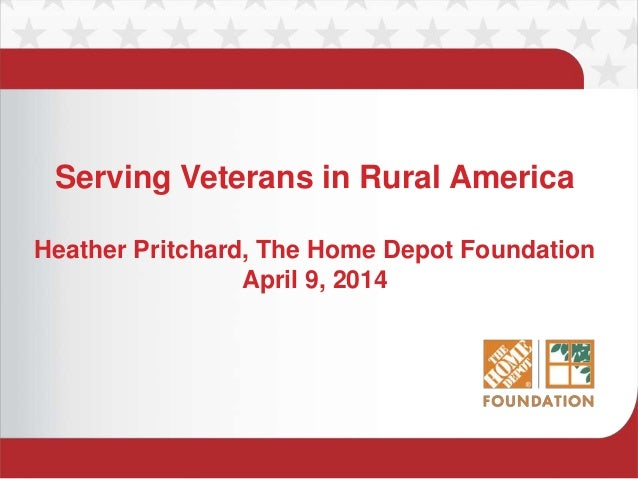 Serving Veterans in Rural America Heather Pritchard, The Home Depot Foundation April 9, 2014