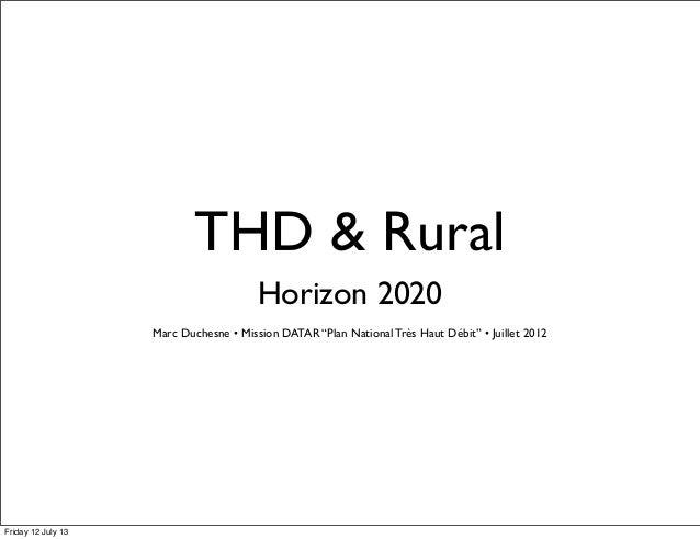 "THD & Rural Horizon 2020 Marc Duchesne • Mission DATAR ""Plan National Très Haut Débit"" • Juillet 2012 Friday 12 July 13"