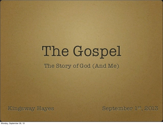 The Gospel The Story of God (And Me) Kingsway Hayes September 1st, 2013 Monday, September 30, 13