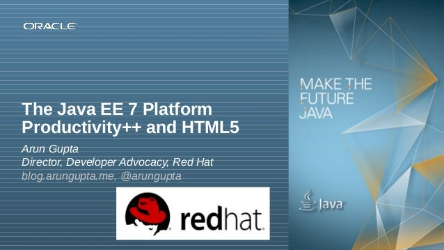 The Java EE 7 Platform Productivity++ and HTML5 Arun Gupta Director, Developer Advocacy, Red Hat blog.arungupta.me, @arung...