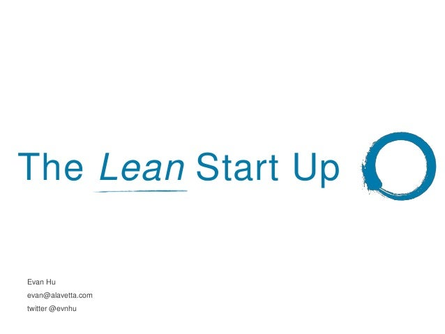 The Lean Start Up Evan Hu evan@alavetta.com twitter @evnhu