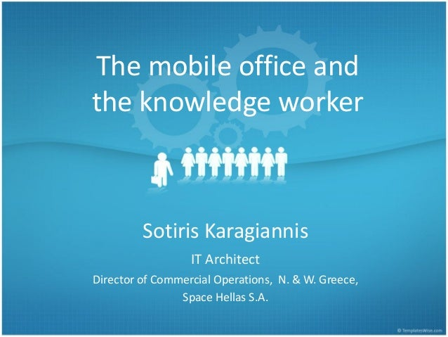 The mobile office and the knowledge worker  Sotiris Karagiannis IT Architect Director of Commercial Operations, N. & W. Gr...