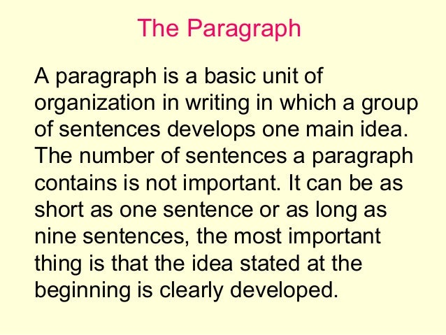The Paragraph A paragraph is a basic unit of organization in writing in which a group of sentences develops one main idea....