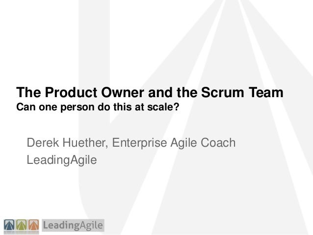 The Product Owner and the Scrum Team Can one person do this at scale? Derek Huether, Enterprise Agile Coach LeadingAgile