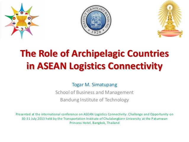 The Role of Archipelagic Countries in ASEAN Logistics Connectivity Togar M. Simatupang School of Business and Management B...