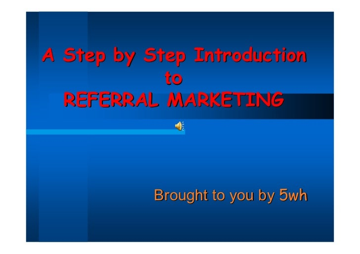 A Step by Step Introduction            to  REFERRAL MARKETING           Brought to you by 5wh