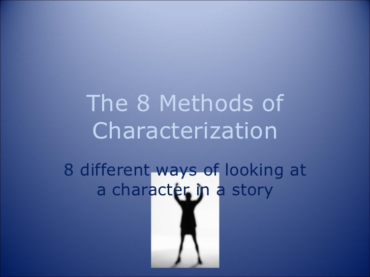 The 8 Methods of Characterization 8 different ways of looking at a character in a story
