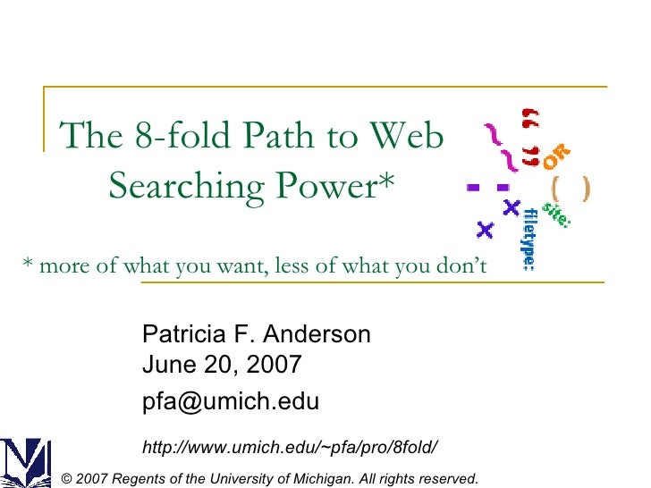 The 8-fold Path to Web Searching Power* Patricia F. Anderson June 20, 2007 [email_address] http://www.umich.edu/~pfa/pro/8...