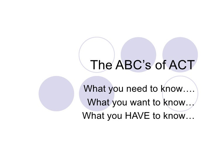 The ABC's of ACT What you need to know…. What you want to know… What you HAVE to know…