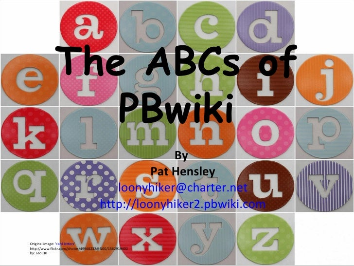 The ABCs of PBwiki By  Pat Hensley [email_address] http://loonyhiker2.pbwiki.com Original image: ' card letters '  http://...