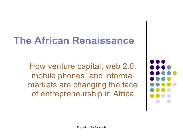 The African Renaissance <ul><ul><li>How venture capital, web 2.0, mobile phones, and informal markets are changing the fac...