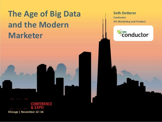The Age of Big Data and the Modern Marketer  Chicago | November 12–16  Seth Dotterer Conductor VP, Marketing and Product  ...