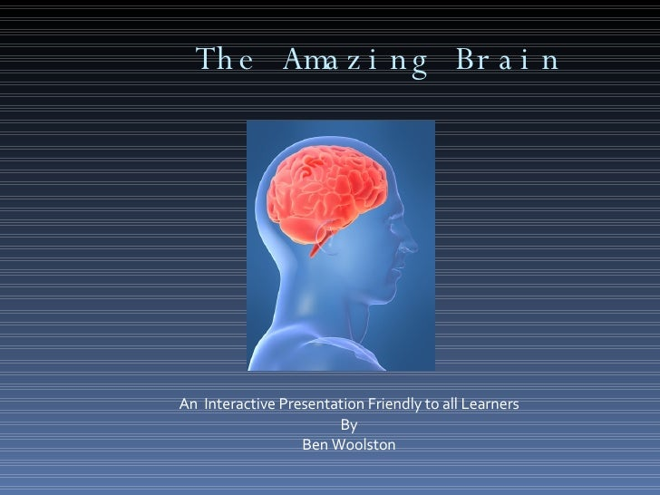 The Amazing Brain An  Interactive Presentation Friendly to all Learners By Ben Woolston