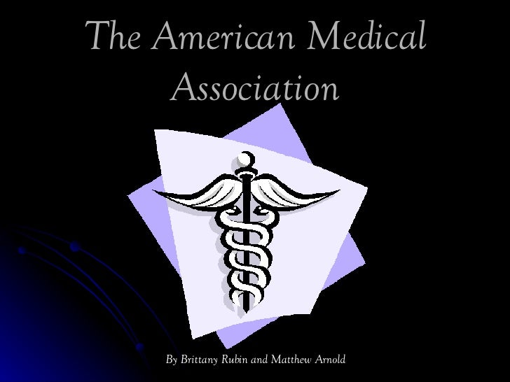 The American Medical Association By Brittany Rubin and Matthew Arnold