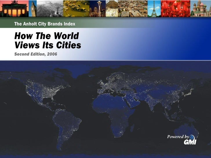 The Anholt City Brands Index  How The World Views Its Cities Second Edition, 2006