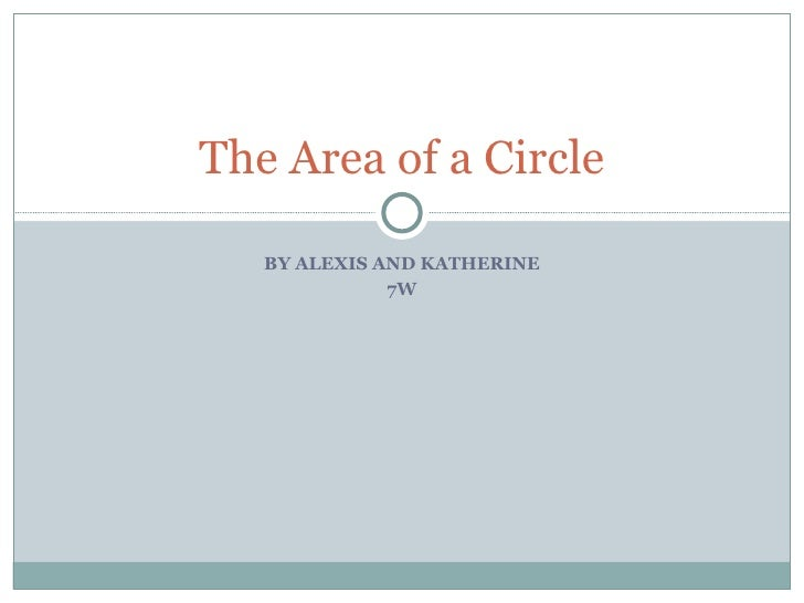 BY ALEXIS AND KATHERINE 7W The Area of a Circle