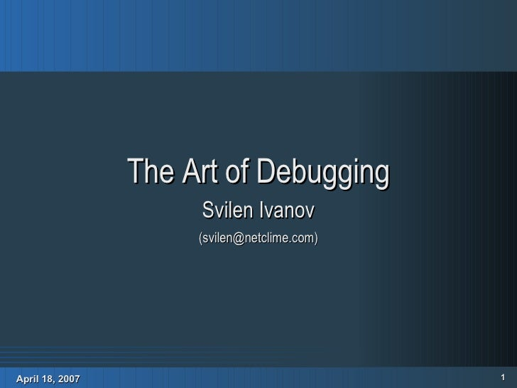 <ul><ul><li>The Art of Debugging </li></ul></ul><ul><ul><li>Svilen Ivanov </li></ul></ul><ul><ul><li>(svilen@netclime.com)...