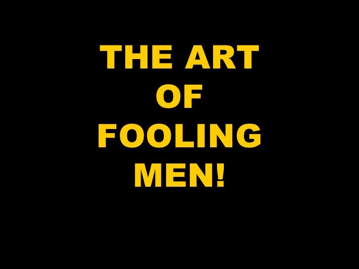 THE ART OF FOOLING MEN!
