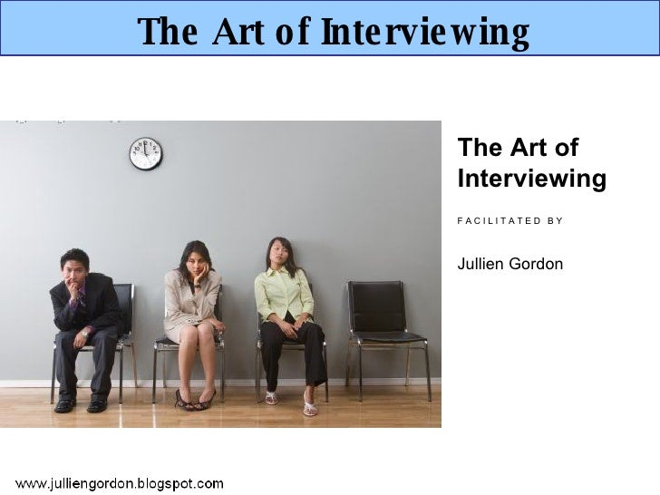 The Art of Interviewing The Art of Interviewing F A C I L I T A T E D  B Y Jullien Gordon