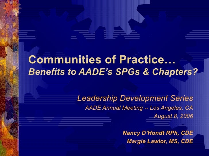 Communities of Practice… Benefits to AADE's SPGs & Chapters? Leadership Development Series AADE Annual Meeting -- Los Ange...