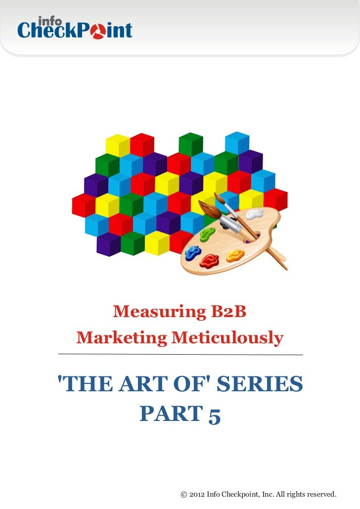 Measuring B2B Marketing MeticulouslyTHE ART OF SERIES      PART 5            © 2012 Info Checkpoint, Inc. All rights reser...