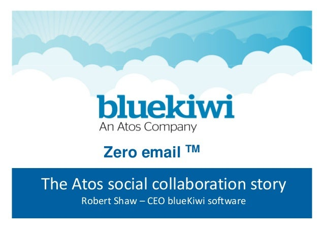 The Atos social collaboration story Robert Shaw – CEO blueKiwi software Zero email TM