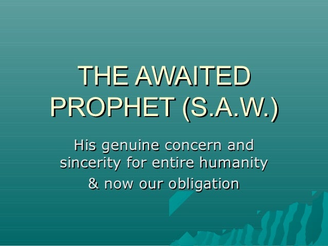 THE AWAITEDPROPHET (S.A.W.)  His genuine concern andsincerity for entire humanity    & now our obligation