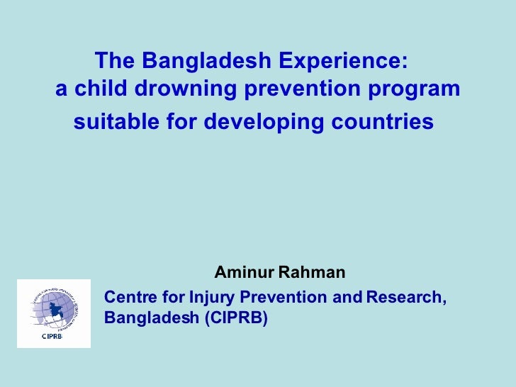 The Bangladesh Experience:  a child drowning prevention program suitable for developing countries   Aminur Rahman Centre f...