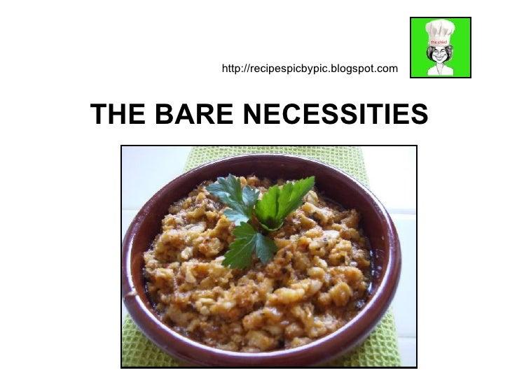 http://recipespicbypic.blogspot.com    THE BARE NECESSITIES