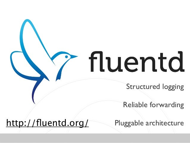 Structured logging  ! Reliable forwarding  ! Pluggable architecturehttp://fluentd.org/