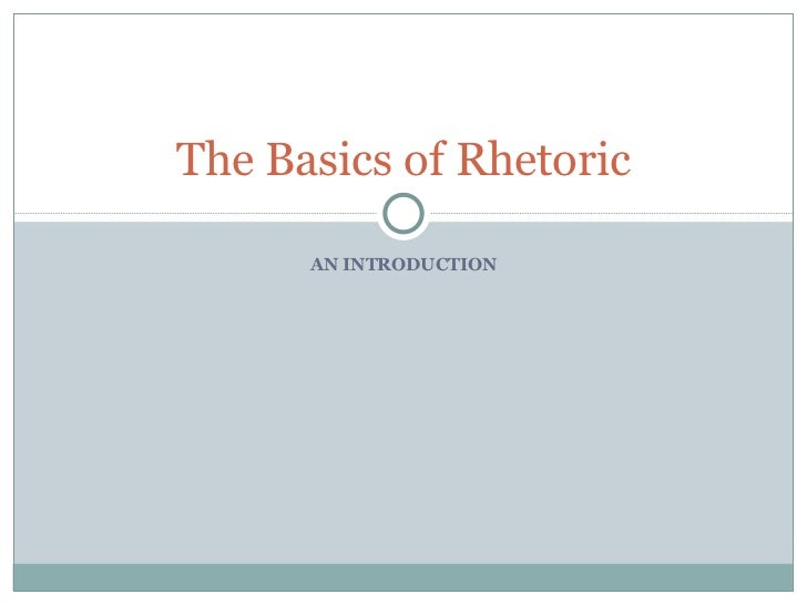 AN INTRODUCTION The Basics of Rhetoric