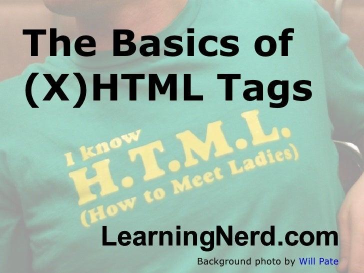 The Basics of (X)HTML Tags Background photo by  Will Pate <ul><ul><li>LearningNerd.com </li></ul></ul><ul><ul><li>Learning...