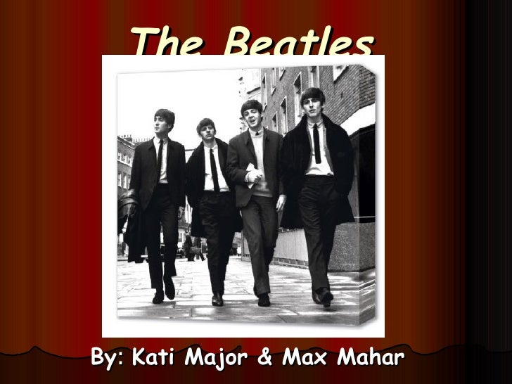 The Beatles By :  Kati Major & Max Mahar
