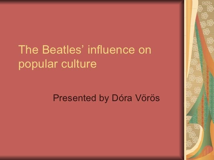 The Beatles' influence on popular culture Presented by Dóra Vörös